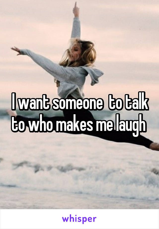 I want someone  to talk to who makes me laugh