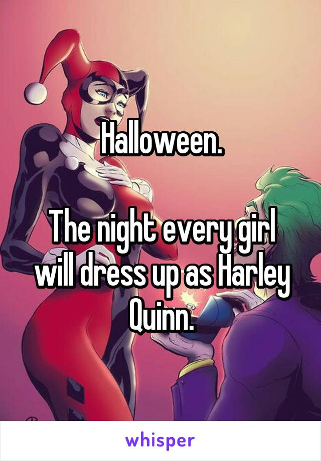 Halloween.  The night every girl will dress up as Harley Quinn.