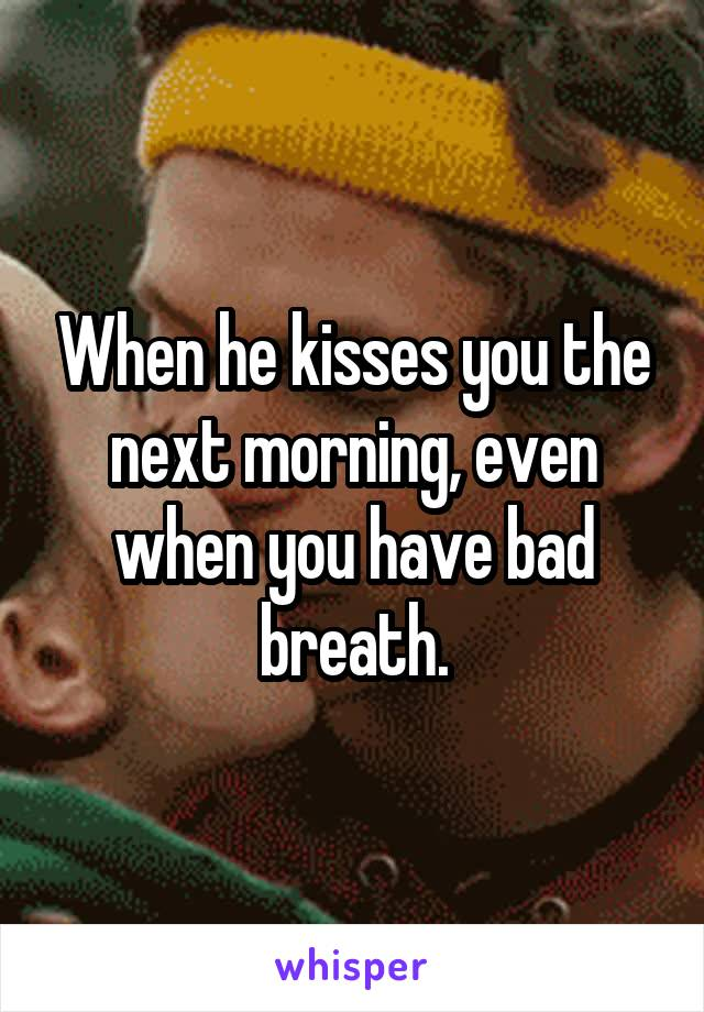 When he kisses you the next morning, even when you have bad breath.