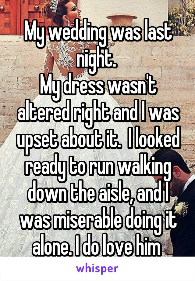 My wedding was last night.  My dress wasn't altered right and I was upset about it.  I looked ready to run walking down the aisle, and I was miserable doing it alone. I do love him