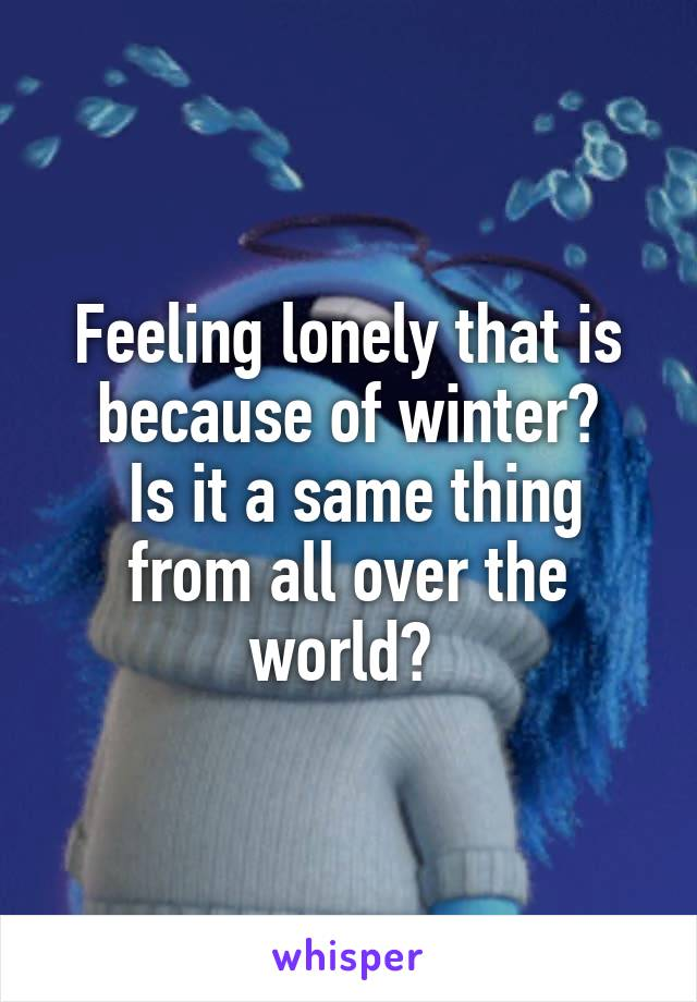 Feeling lonely that is because of winter?  Is it a same thing from all over the world?