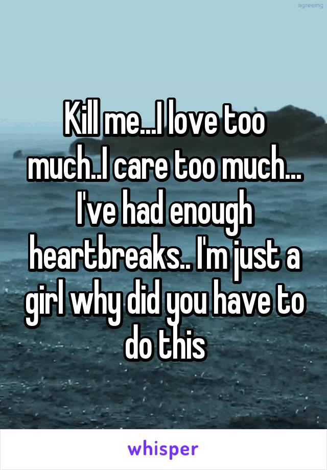 Kill me...I love too much..I care too much... I've had enough heartbreaks.. I'm just a girl why did you have to do this