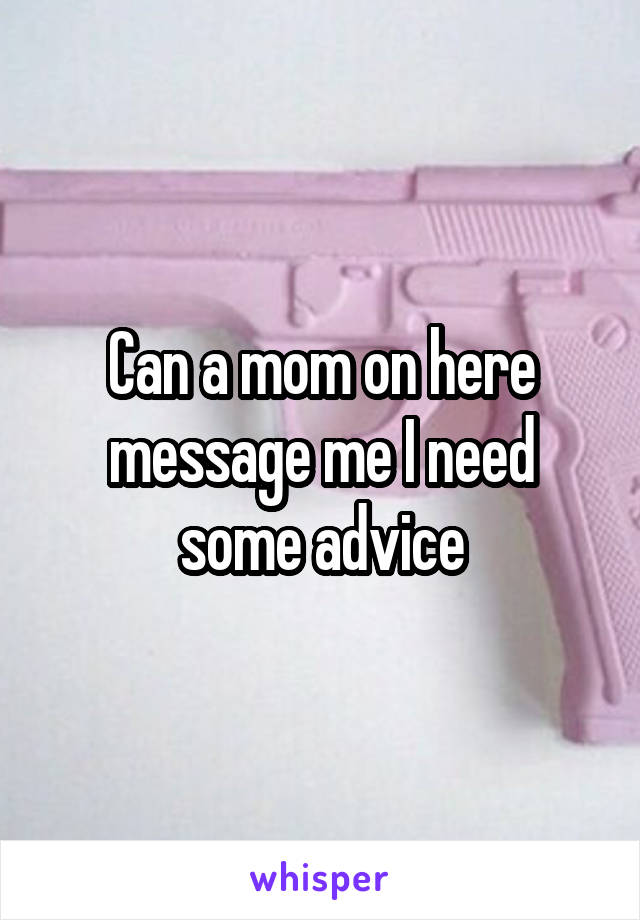 Can a mom on here message me I need some advice