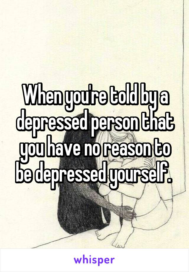 When you're told by a depressed person that you have no reason to be depressed yourself.