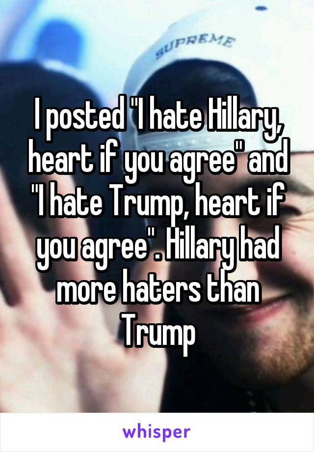 """I posted """"I hate Hillary, heart if you agree"""" and """"I hate Trump, heart if you agree"""". Hillary had more haters than Trump"""