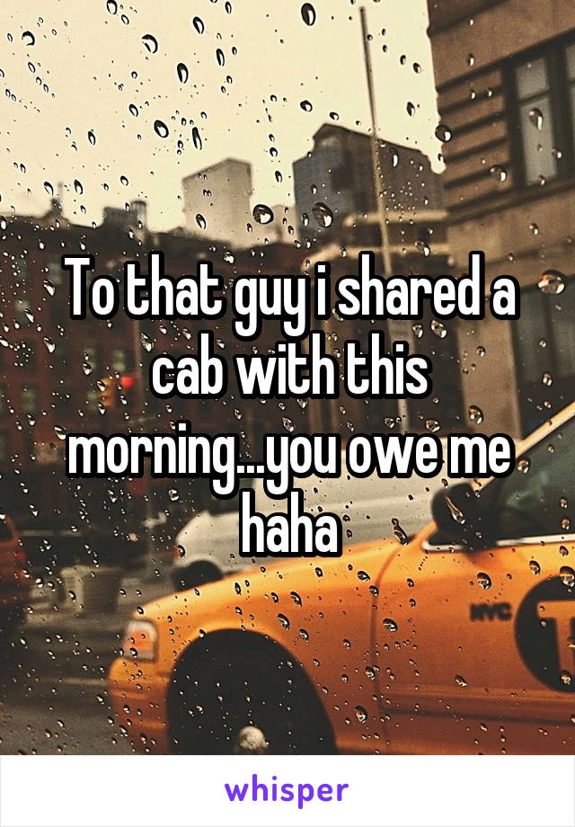 To that guy i shared a cab with this morning...you owe me haha