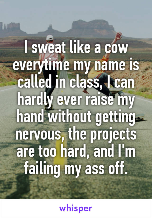 I sweat like a cow everytime my name is called in class, I can hardly ever raise my hand without getting nervous, the projects are too hard, and I'm failing my ass off.