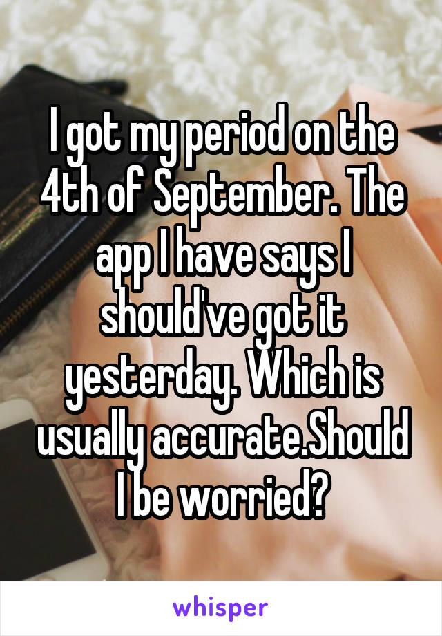 I got my period on the 4th of September. The app I have says I should've got it yesterday. Which is usually accurate.Should I be worried?