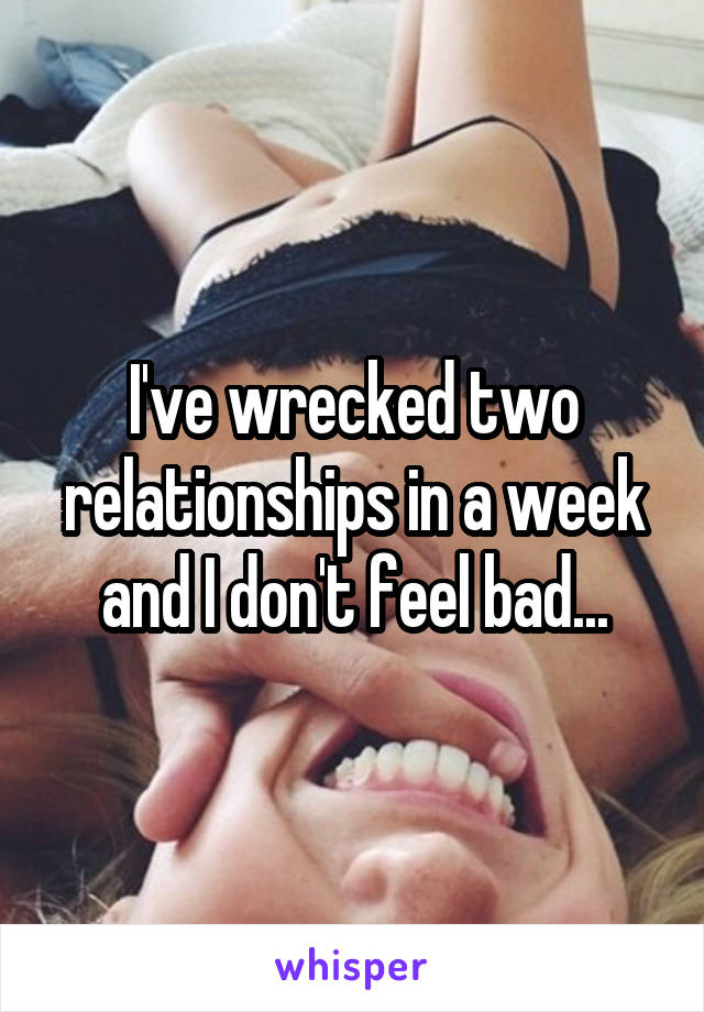 I've wrecked two relationships in a week and I don't feel bad...