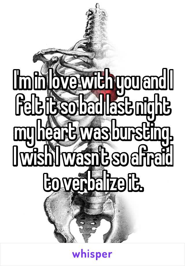 I'm in love with you and I felt it so bad last night my heart was bursting. I wish I wasn't so afraid to verbalize it.