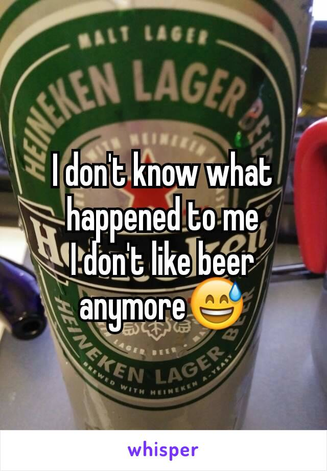 I don't know what happened to me I don't like beer anymore😅