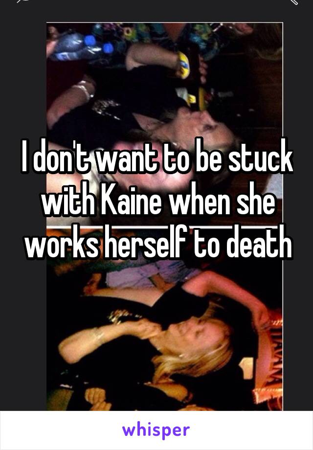 I don't want to be stuck with Kaine when she works herself to death