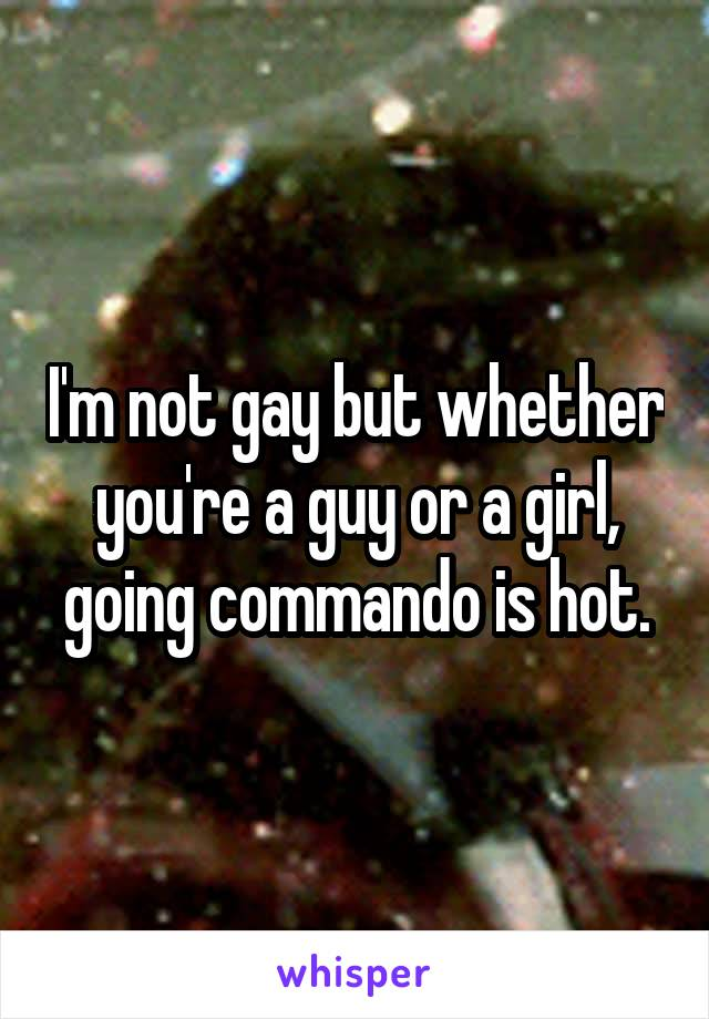 I'm not gay but whether you're a guy or a girl, going commando is hot.