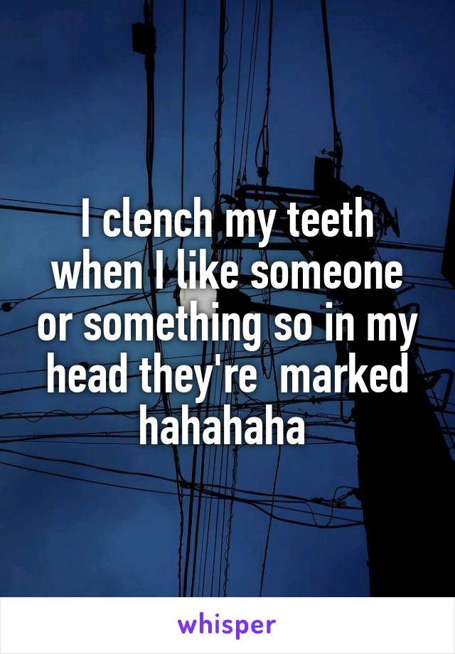 I clench my teeth when I like someone or something so in my head they're  marked hahahaha