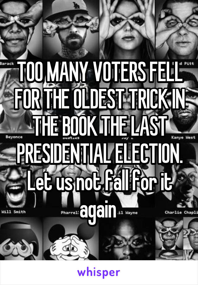 TOO MANY VOTERS FELL FOR THE OLDEST TRICK IN THE BOOK THE LAST PRESIDENTIAL ELECTION. Let us not fall for it again