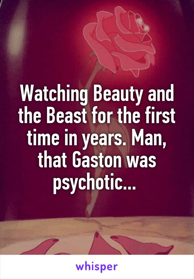 Watching Beauty and the Beast for the first time in years. Man, that Gaston was psychotic...