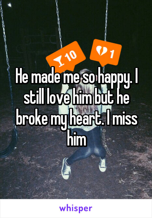 He made me so happy. I still love him but he broke my heart. I miss him