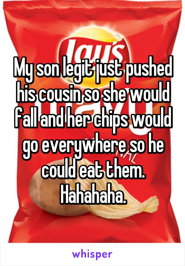 My son legit just pushed his cousin so she would fall and her chips would go everywhere so he could eat them. Hahahaha.
