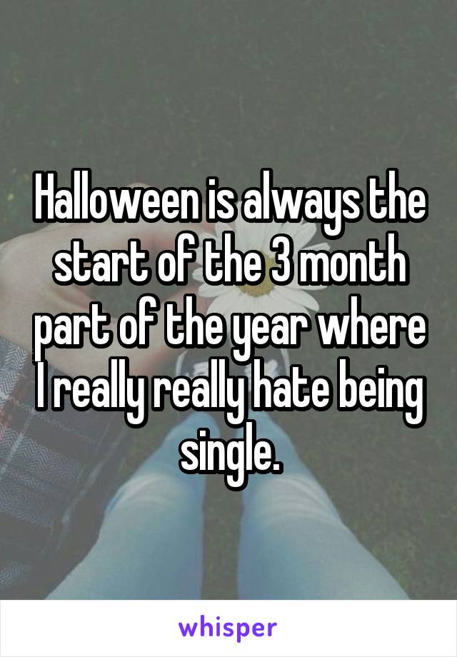 Halloween is always the start of the 3 month part of the year where I really really hate being single.