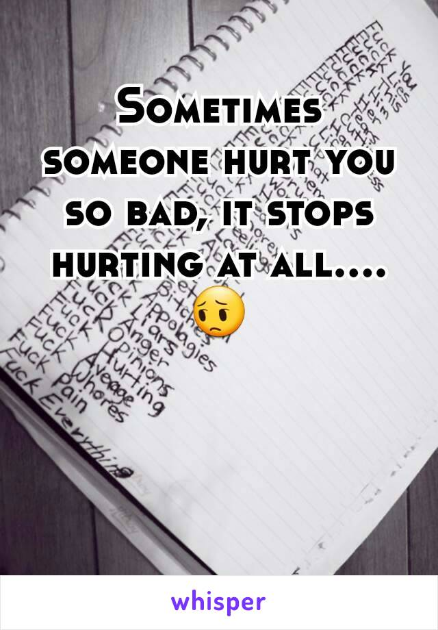 Sometimes someone hurt you so bad, it stops hurting at all.... 😔