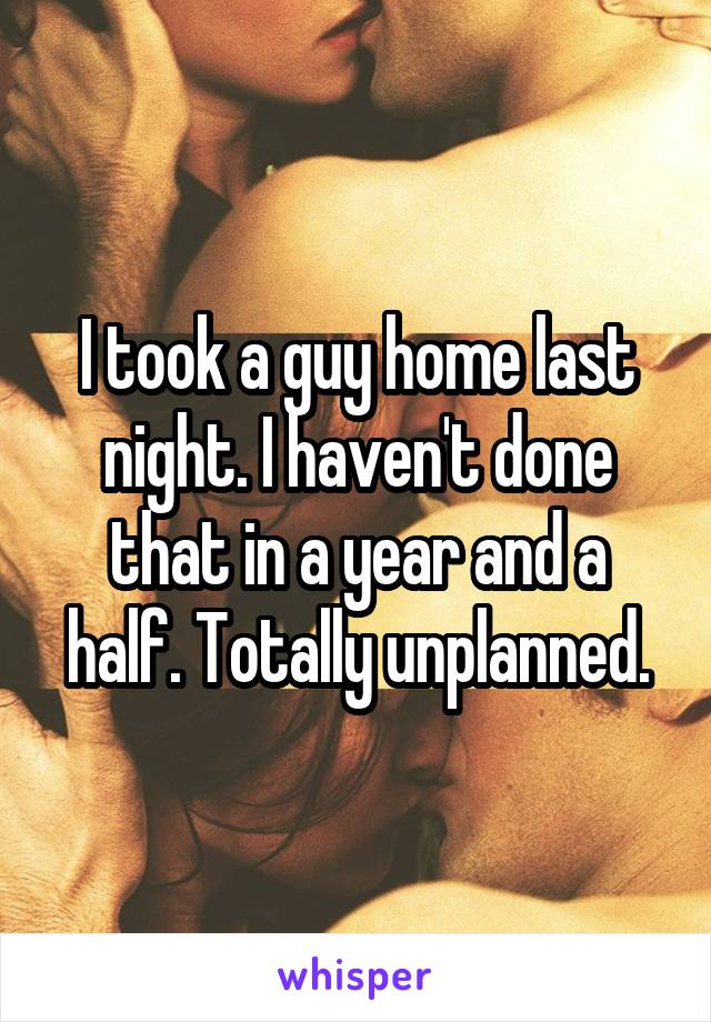 I took a guy home last night. I haven't done that in a year and a half. Totally unplanned.
