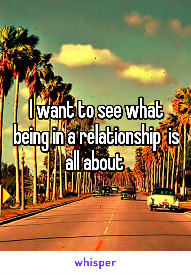 I want to see what being in a relationship  is all about