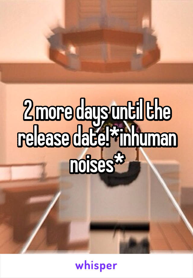 2 more days until the release date!*inhuman noises*