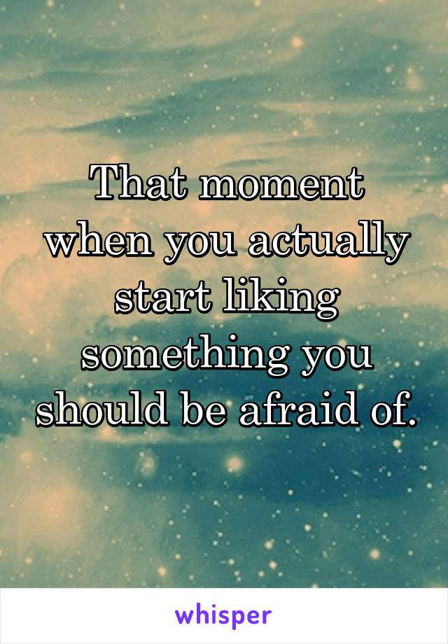 That moment when you actually start liking something you should be afraid of.