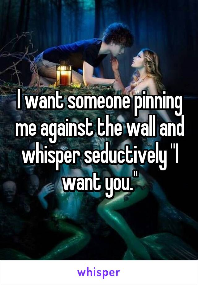 """I want someone pinning me against the wall and whisper seductively """"I want you."""""""