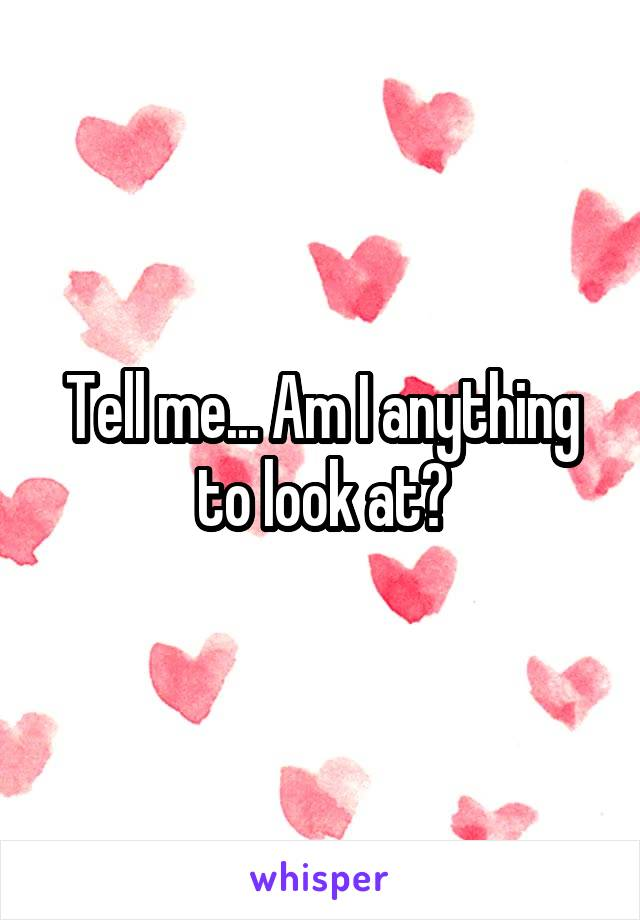 Tell me... Am I anything to look at?