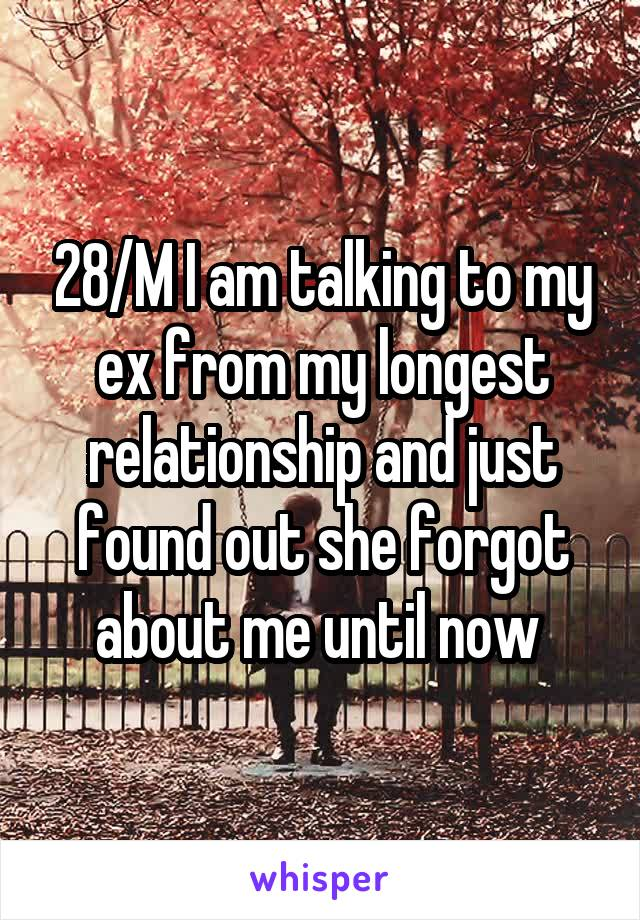 28/M I am talking to my ex from my longest relationship and just found out she forgot about me until now