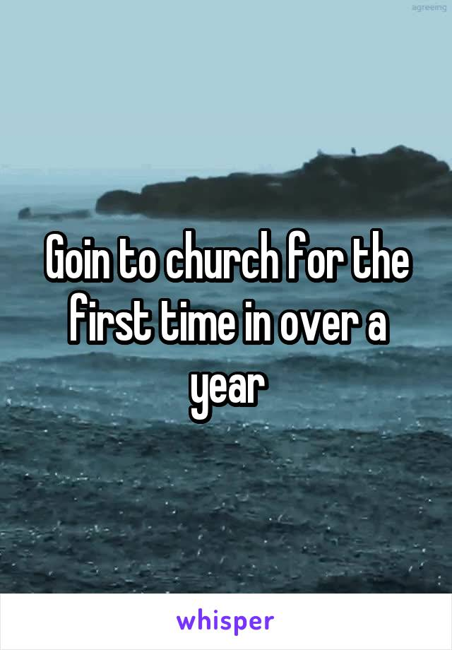Goin to church for the first time in over a year