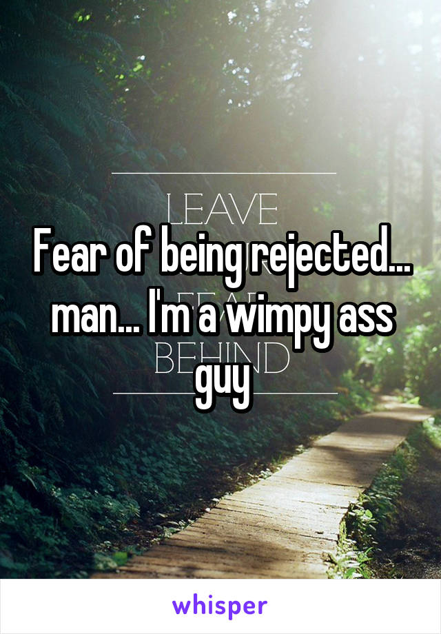 Fear of being rejected... man... I'm a wimpy ass guy