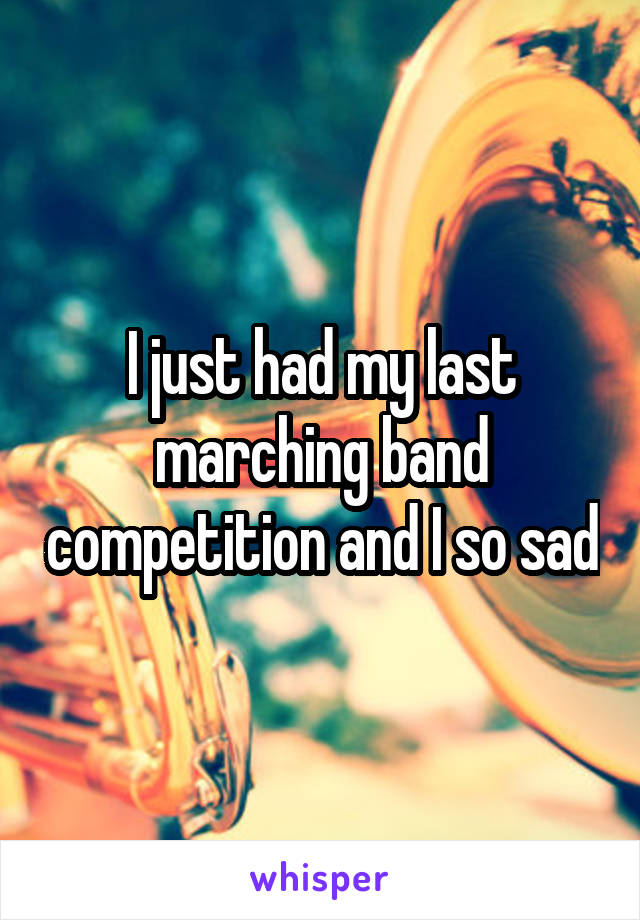 I just had my last marching band competition and I so sad