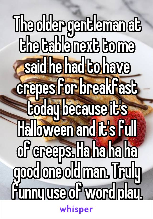 The older gentleman at the table next to me said he had to have crepes for breakfast today because it's Halloween and it's full of creeps. Ha ha ha ha good one old man. Truly funny use of word play.