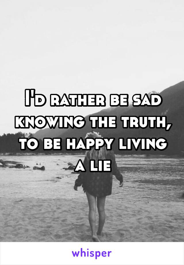 I'd rather be sad knowing the truth, to be happy living a lie