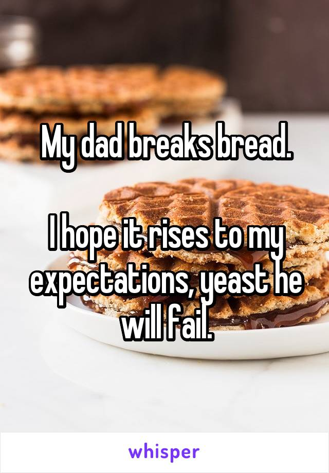My dad breaks bread.  I hope it rises to my expectations, yeast he will fail.