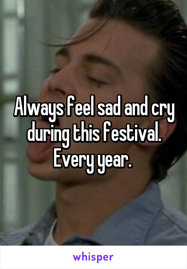 Always feel sad and cry during this festival. Every year.