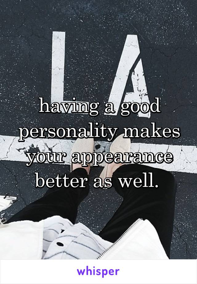 having a good personality makes your appearance better as well.