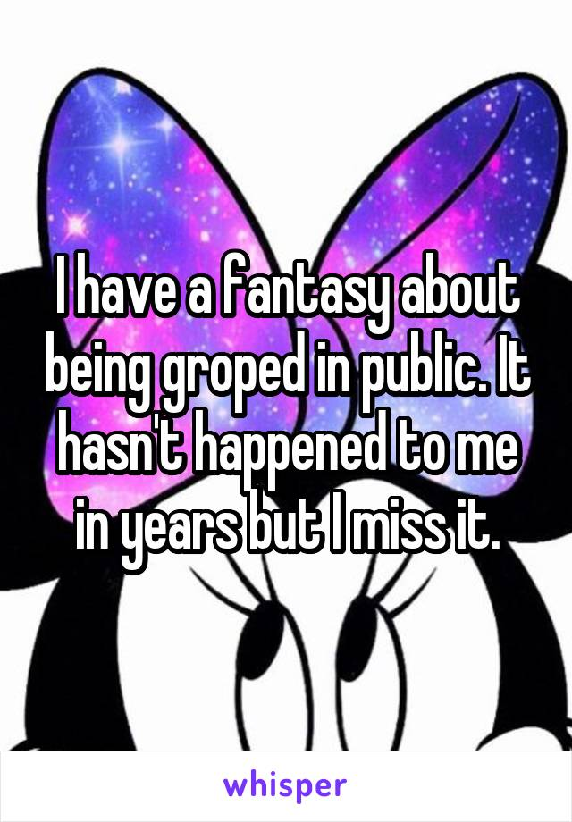 I have a fantasy about being groped in public. It hasn't happened to me in years but I miss it.