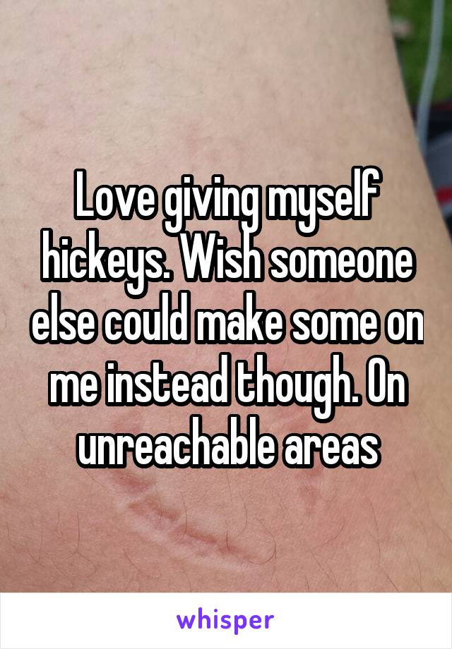 Love giving myself hickeys. Wish someone else could make some on me instead though. On unreachable areas