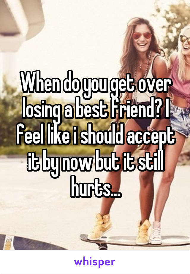 When do you get over losing a best friend? I feel like i should accept it by now but it still hurts...