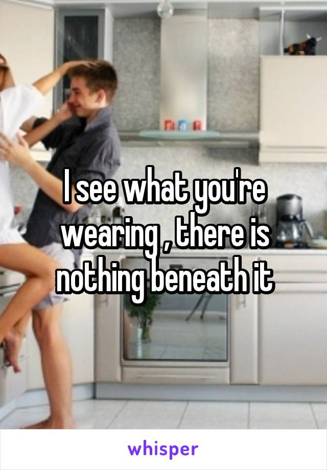 I see what you're wearing , there is nothing beneath it