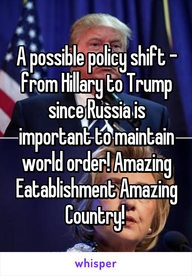 A possible policy shift - from Hillary to Trump since Russia is important to maintain world order! Amazing Eatablishment Amazing Country!