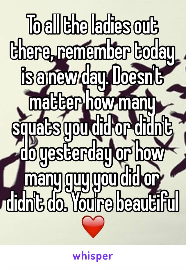 To all the ladies out there, remember today is a new day. Doesn't matter how many squats you did or didn't do yesterday or how many guy you did or didn't do. You're beautiful ❤️