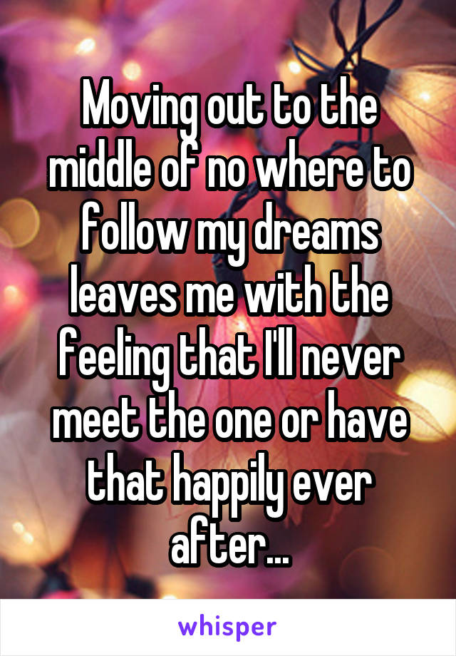 Moving out to the middle of no where to follow my dreams leaves me with the feeling that I'll never meet the one or have that happily ever after...