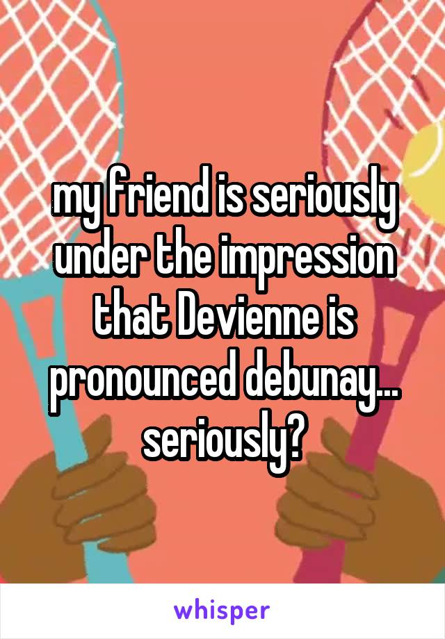 my friend is seriously under the impression that Devienne is pronounced debunay... seriously?