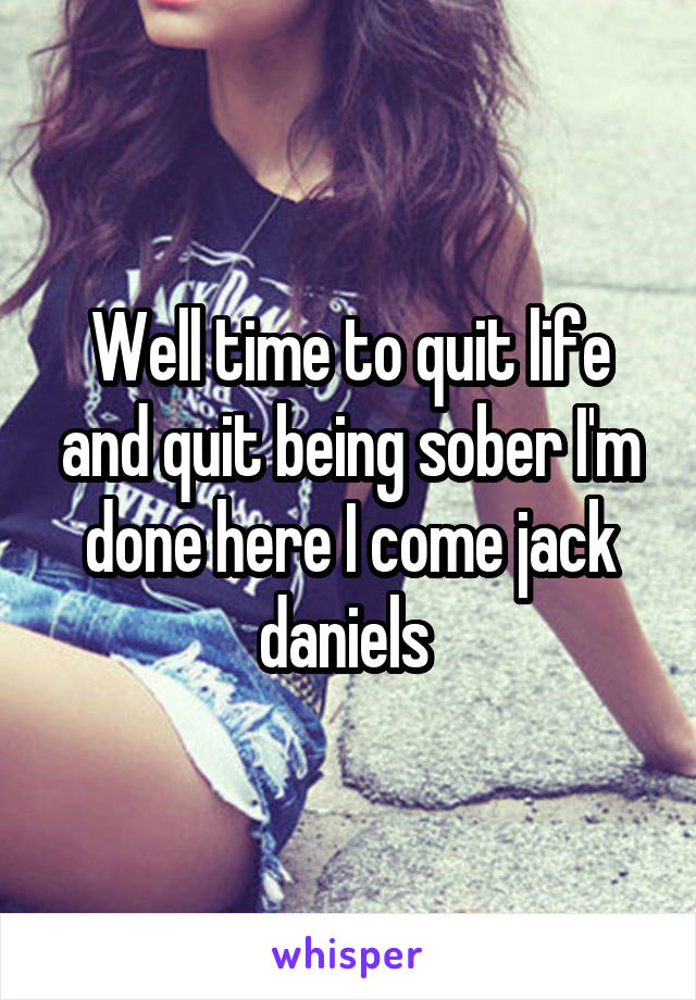 Well time to quit life and quit being sober I'm done here I come jack daniels