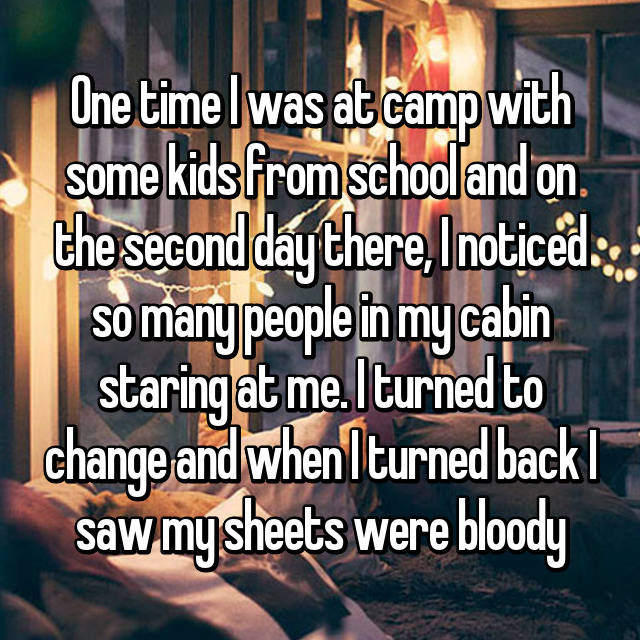 One time I was at camp with some kids from school and on the second day there, I noticed so many people in my cabin staring at me. I turned to change and when I turned back I saw my sheets were bloody
