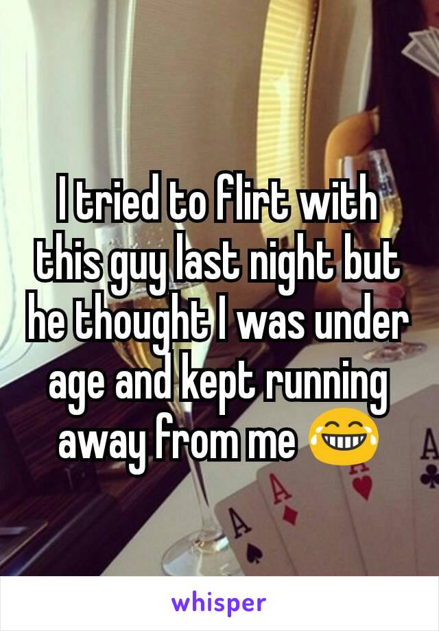 I tried to flirt with this guy last night but he thought I was under age and kept running away from me 😂